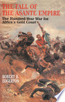 """""""The Fall of the Asante Empire: The Hundred-Year War For Africa'S Gold Coast"""" by Robert B. Edgerton"""