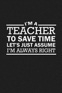 I m A Teacher To Save Time Let s Just Assume I m Always Right
