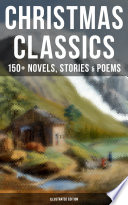 CHRISTMAS CLASSICS  150  Novels  Stories   Poems  Illustrated Edition