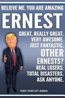 Funny Trump Journal   Believe Me  You Are Amazing Ernest Great  Really Great  Very Awesome  Just Fantastic  Other Ernests  Real Losers  Total Disasters  Ask Anyone  Funny Trump Gift Journal Book