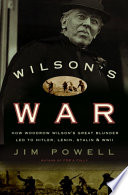 Wilson's War  : How Woodrow Wilson's Great Blunder Led to Hitler, Lenin, Stalin, and World War I I