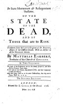 Of the State of the Dead  and of those that are to rise  A translation of chap  1 3  Translated     with remarks upon each chapter  and an answer to all the heresies therein  by Matthias Earbery