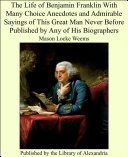 The Life of Benjamin Franklin With Many Choice Anecdotes and Admirable Sayings of This Great Man Never Before Published by Any of His Biographers