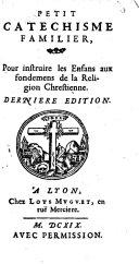 Petit catéchisme familier, pour instruire les enfans aux fondemens de la Religion Chrestienne. Dernière édition