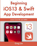 Beginning IOS 13   Swift App Development  Develop IOS Apps with Xcode 11  Swift 5  Core ML  ARKit and More