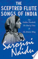 The Sceptred Flute Songs of India   The Golden Threshold  The Bird of Time   The Broken Wing