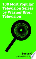 """""""Focus On: 100 Most Popular Television Series by Warner Bros. Television"""" by Wikipedia contributors"""