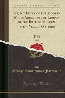 Subject Index of the Modern Works Added to the Library of the British Museum in the Years 1881 1900  Vol  2