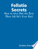 Fellatio Secrets: How to Give Him the Best Blow Job He's Ever Had