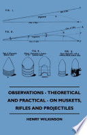 Observations Theoretical And Practical On Muskets Rifles And Projectiles
