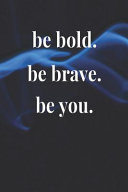 Be Bold  Be Brave  Be You