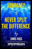 Summary of Never Split the Difference by Chris Voss   Finish Entire Book in 15 Minutes