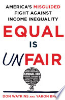 Equal Is Unfair  : America's Misguided Fight Against Income Inequality
