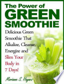 The Power Of Green Smoothie Delicious Green Smoothie That Alkalize Cleanse Energize And Slim Your Body In 7 Days