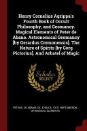 Henry Cornelius Agrippa s Fourth Book of Occult Philosophy  and Geomancy  Magical Elements of Peter de Abano  Astronomical Geomancy  By Gerardus Cremo