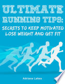 Ultimate Running Tips  Secrets to Keep Motivated Lose Weight and Get Fit Book PDF