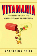 Vitamania : our obsessive quest for nutritional perfection / Catherine Price.