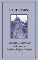 POLITICIANS  DIPLOMACY   WAR IN MODERN BRITISH HISTORY