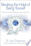 """Breaking the Habit of Being Yourself: How to Lose Your Mind and Create a New One"" by Joe Dispenza, Dr."