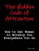The Hidden Code of Attraction  How to Get Women to Worship You Everywhere You Go