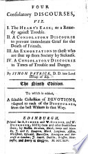 Four Consolatory Discourses  viz   I  The Heart s Ease  or  a remedy against trouble  II  A consolatory discourse to prevent immoderate grief for the death of friends  III  An exhortation to those who are shut up from society by sickness  IV  A consolatory discourse in times of trouble and danger     Ninth edition  To which is added  a suitable collection of devotions  etc