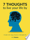 """7 Thoughts to Live Your Life By: A Guide to the Happy, Peaceful, & Meaningful Life"" by I. C. Robledo"
