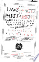 The Laws and Acts of Parliament Made by King James the First  Second  Third  Fourth  Fifth  Queen Mary  King James the Sixth  King Charles the First  King Charles the Second who Now Presently Reigns  Kings and Queen of Scotland