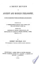 A Brief Review of Ancient and Modern Philosophy  in its connection with scepticism and religion  Containing also a correspondence betwixt the author and the late George Combe     Together with criticisms on modern theologians  and refutations of Hamilton  Ferrier  Hennell  Combe  Renan  etc