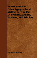 Punctuation and Other Typographical Matters for the Use of Printers  Authors  Teachers  and Scholars