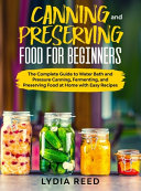 Canning and Preserving Food for Beginners  The Complete Guide to Water Bath and Pressure Canning  Fermenting  and Preserving Food at Home with Easy Re