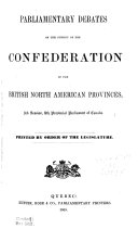 Parliamentary Debates on the Subject of the Confederation of the British North American Provinces  3rd Session  8th Provincial Parliament of Canada