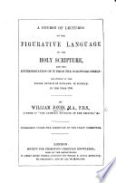 A course of lectures on the figurative language of the Holy Scripture, and the interpretation of it from Scripture itself. Delivered in the Parish Church of Nayland in Suffolk, in ... 1786. To which are added, four lectures on the relation between the Old and New Testaments, as it is set forth in the Epistle to the Hebrews. Also, a single lecture on the Natural Evidences of Christianity, etc