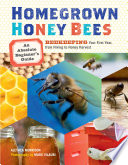 Homegrown Honey Bees  : An Absolute Beginner's Guide to Beekeeping Your First Year, from Hiving to Honey Harvest