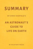 Summary of Chris Hadfield's An Astronaut's Guide to Life on Earth by Milkyway Media