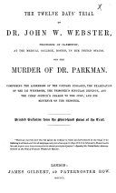 The Twelve Days  Trial of Dr  John W  Webster     for the Murder of Dr  Parkman     Printed Verbatim from the Short hand Notes of the Trial  Etc