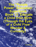 "The ""People Power"" Education Superbook: Book 13. Educate a Child from Birth (Through the Eyes of a Child Flow Wonder & Curiosity)"