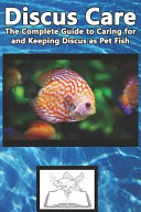 Discus Care  The Complete Guide to Caring for and Keeping Discus as Pet Fish