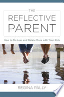 The Reflective Parent  How to Do Less and Relate More with Your Kids