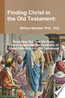 Finding Christ In The Old Testament Searching Out How The Early Church Supported The Doctrines Of Christ From Only The Old Testament