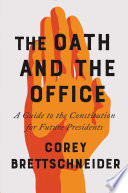 The Oath and the Office  A Guide to the Constitution for Future Presidents