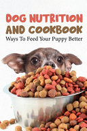 Dog Nutrition And Cookbook Ways To Feed Your Puppy Better