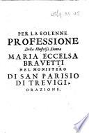 Per la solenne professione della Illustriss. Donna Maria Eccelsa Bravetti nel monistero di San Parisio di Trevigi. Orazione by Maria Eccelsa BRAVETTI PDF