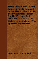 Traces of the Plan of Our Being So Far as Revealed in the Mental Plan and in the Preparation Therein for the Precepts and Docrines of Christ   The STATS Intermediate and the Agencies Mediatorial Book PDF