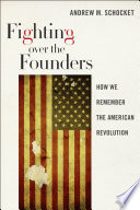 Fighting Over the Founders  : How We Remember the American Revolution