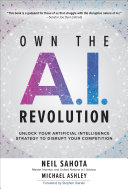 Own the A I  Revolution  Unlock Your Artificial Intelligence Strategy to Disrupt Your Competition