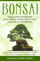 Bonsai: la guía para principiantes para cultivar, crecer, dar forma y presumir su árbol Bonsai