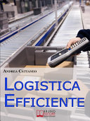 Logistica Efficiente. Rendere più Competitiva la Tua Impresa Ottimizzando Stoccaggio, Distribuzione e Consegna. (Ebook Italiano - Anteprima Gratis)