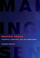 Making sense : cognition, computing, art, and embodiment / Simon Penny.