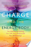 """""""Charge and the Energy Body: The Vital Key to Healing Your Life, Your Chakras, and Your Relationships"""" by Anodea Judith, Ph.D."""