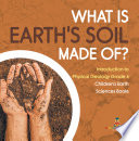 What Is Earth s Soil Made Of    Introduction to Physical Geology Grade 4   Children s Earth Sciences Books